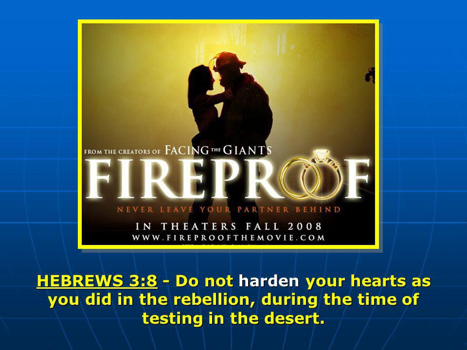 HEBREWS 3:8 - Do not harden your hearts as you did in the rebellion, during the time of testing in the desert.
