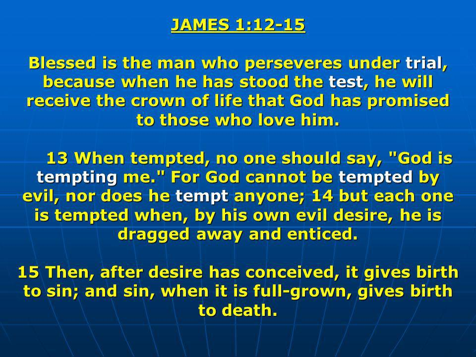 JAMES 1:12-15 Blessed is the man who perseveres under trial, because when he has stood the test, he will receive the crown of life that God has promis