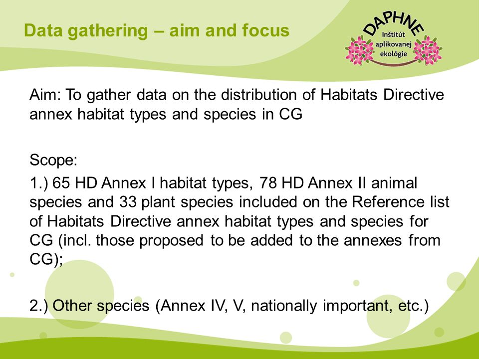 Data gathering – aim and focus Aim: To gather data on the distribution of Habitats Directive annex habitat types and species in CG Scope: 1.) 65 HD An
