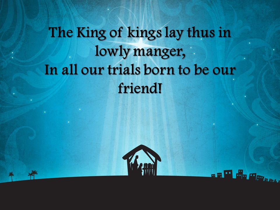 The King of kings lay thus in lowly manger, In all our trials born to be our friend!