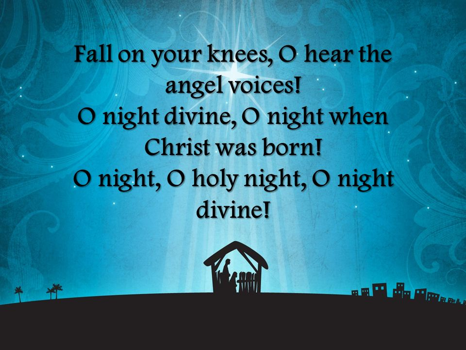 Fall on your knees, O hear the angel voices! O night divine, O night when Christ was born! O night, O holy night, O night divine!