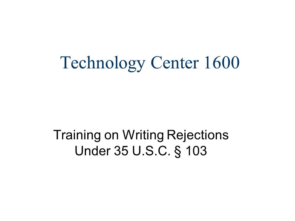 Technology Center 1600 Training on Writing Rejections Under 35 U.S.C. § 103