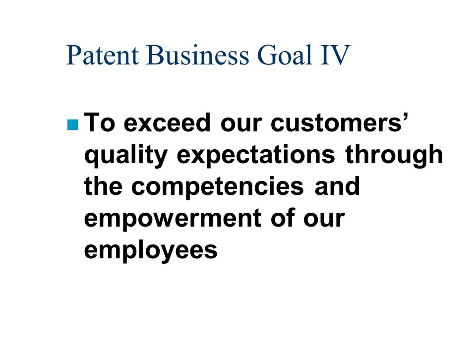 Patent Business Goal IV n To exceed our customers quality expectations through the competencies and empowerment of our employees