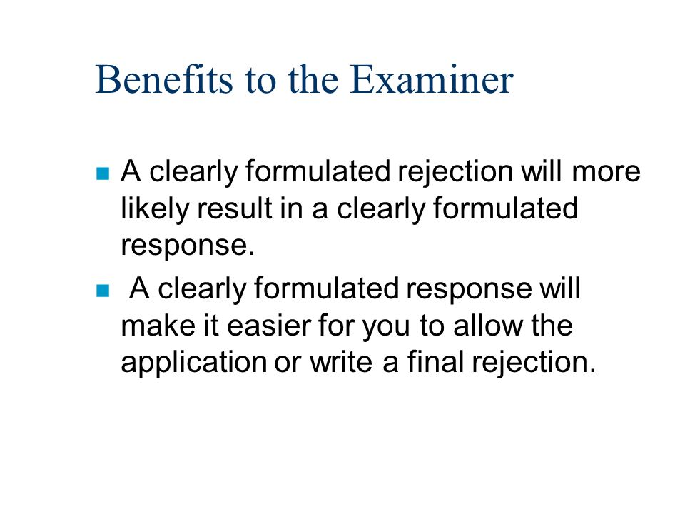Benefits to the Examiner n A clearly formulated rejection will more likely result in a clearly formulated response.