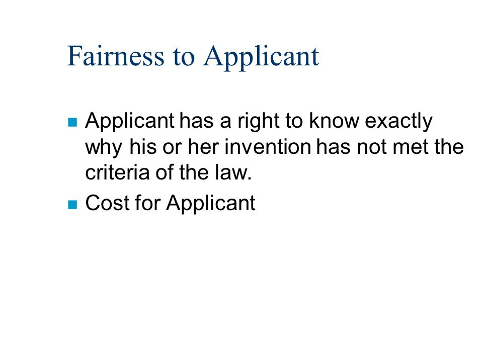 Fairness to Applicant n Applicant has a right to know exactly why his or her invention has not met the criteria of the law. n Cost for Applicant