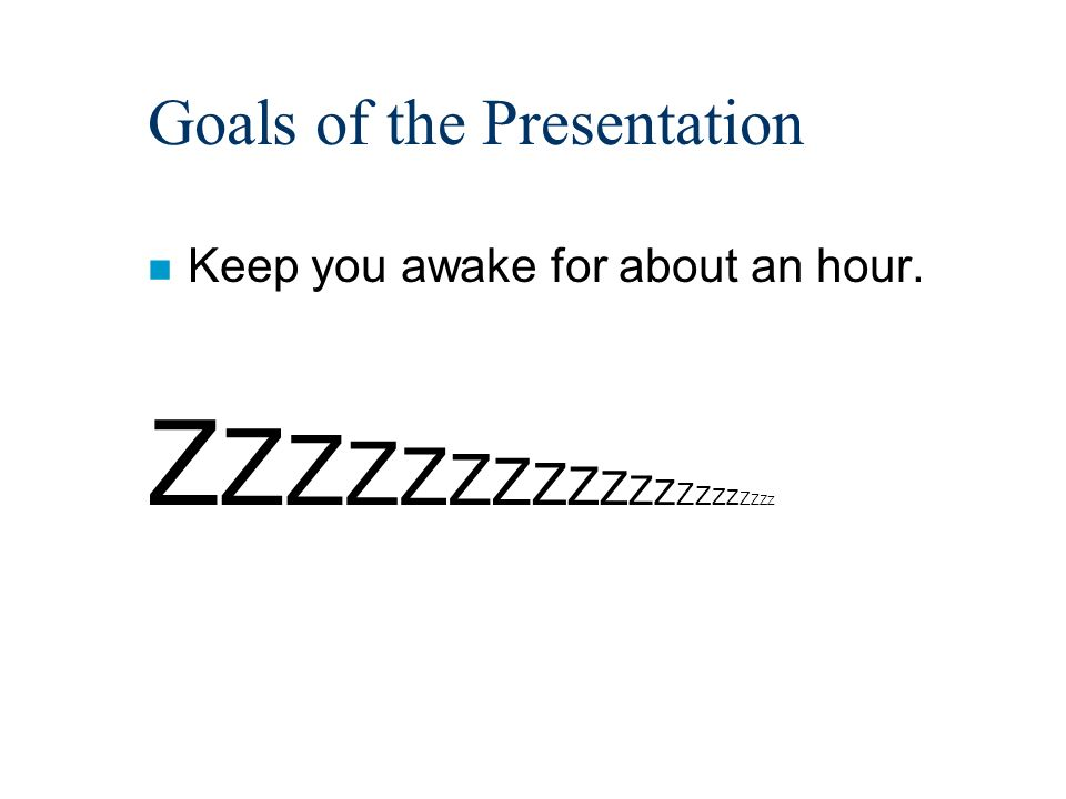 Goals of the Presentation n Keep you awake for about an hour. Z Z Z Z Z Z Z Z Z Z