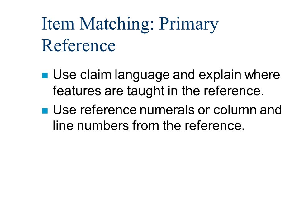 Item Matching: Primary Reference n Use claim language and explain where features are taught in the reference.
