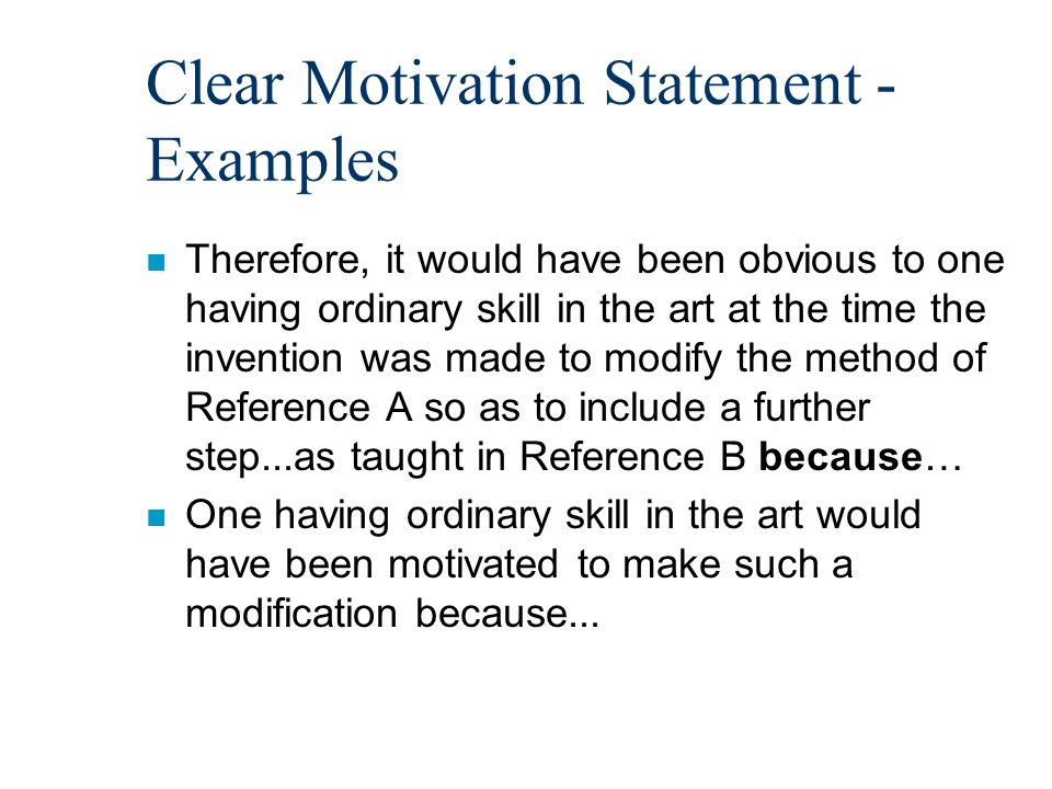 Clear Motivation Statement - Examples n Therefore, it would have been obvious to one having ordinary skill in the art at the time the invention was made to modify the method of Reference A so as to include a further step...as taught in Reference B because… n One having ordinary skill in the art would have been motivated to make such a modification because...