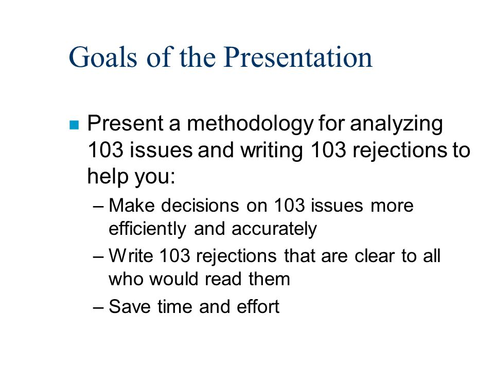 Goals of the Presentation n Present a methodology for analyzing 103 issues and writing 103 rejections to help you: –Make decisions on 103 issues more efficiently and accurately –Write 103 rejections that are clear to all who would read them –Save time and effort