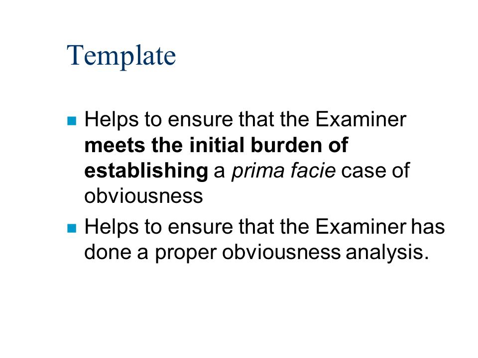 Template n Helps to ensure that the Examiner meets the initial burden of establishing a prima facie case of obviousness n Helps to ensure that the Examiner has done a proper obviousness analysis.
