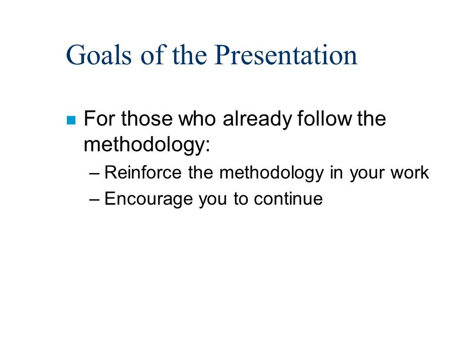 Goals of the Presentation n For those who already follow the methodology: –Reinforce the methodology in your work –Encourage you to continue
