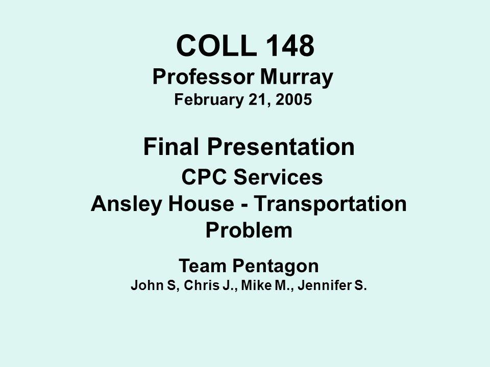 COLL 148 Professor Murray February 21, 2005 Final Presentation CPC Services Ansley House - Transportation Problem Team Pentagon John S, Chris J., Mike
