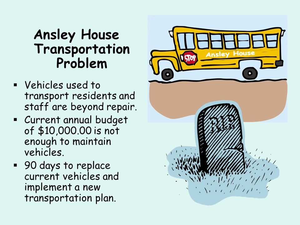 Ansley House Transportation Problem Vehicles used to transport residents and staff are beyond repair. Current annual budget of $10,000.00 is not enoug