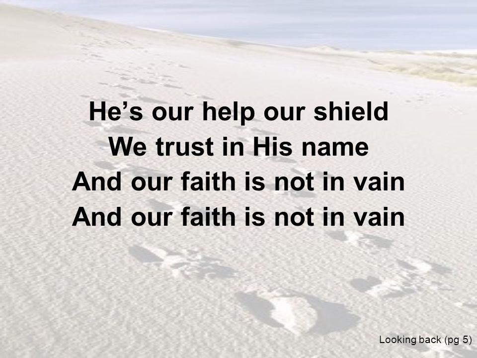 Hes our help our shield We trust in His name And our faith is not in vain Looking back (pg 5)