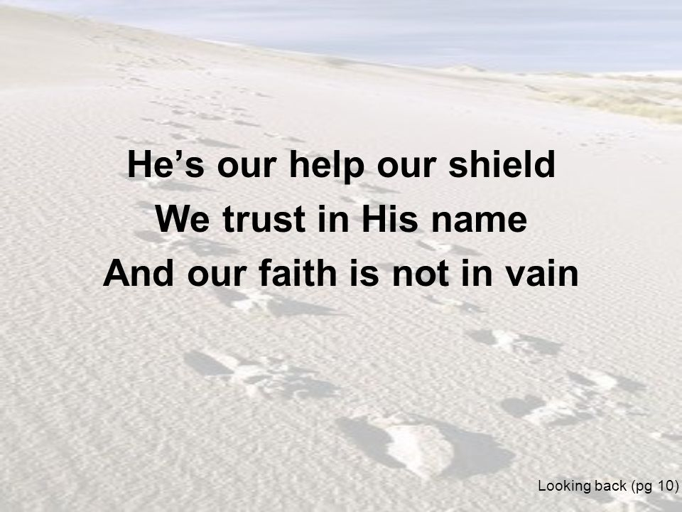 Hes our help our shield We trust in His name And our faith is not in vain Looking back (pg 10)