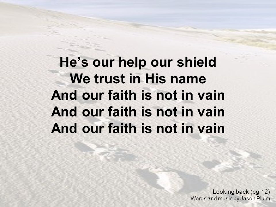Hes our help our shield We trust in His name And our faith is not in vain Looking back (pg 12) Words and music by Jason Pluim