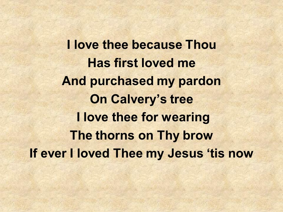 I love thee because Thou Has first loved me And purchased my pardon On Calverys tree I love thee for wearing The thorns on Thy brow If ever I loved Th