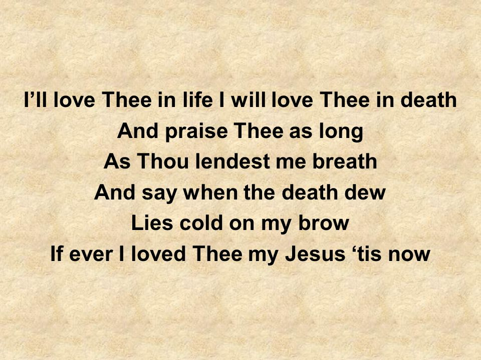 Ill love Thee in life I will love Thee in death And praise Thee as long As Thou lendest me breath And say when the death dew Lies cold on my brow If e
