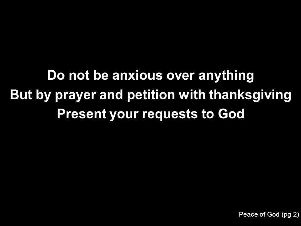 Do not be anxious over anything But by prayer and petition with thanksgiving Present your requests to God Peace of God (pg 2)