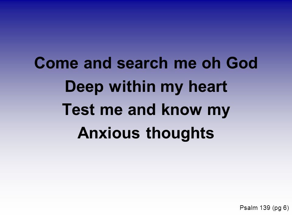 Come and search me oh God Deep within my heart Test me and know my Anxious thoughts Psalm 139 (pg 6)