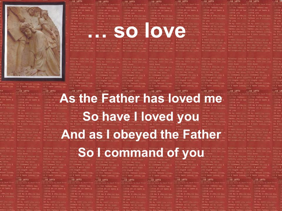… so love As the Father has loved me So have I loved you And as I obeyed the Father So I command of you
