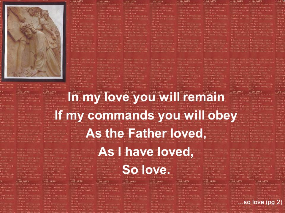 In my love you will remain If my commands you will obey As the Father loved, As I have loved, So love. …so love (pg 2)