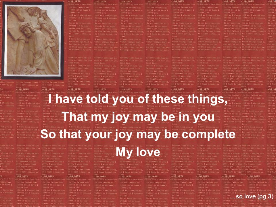 I have told you of these things, That my joy may be in you So that your joy may be complete My love …so love (pg 3)