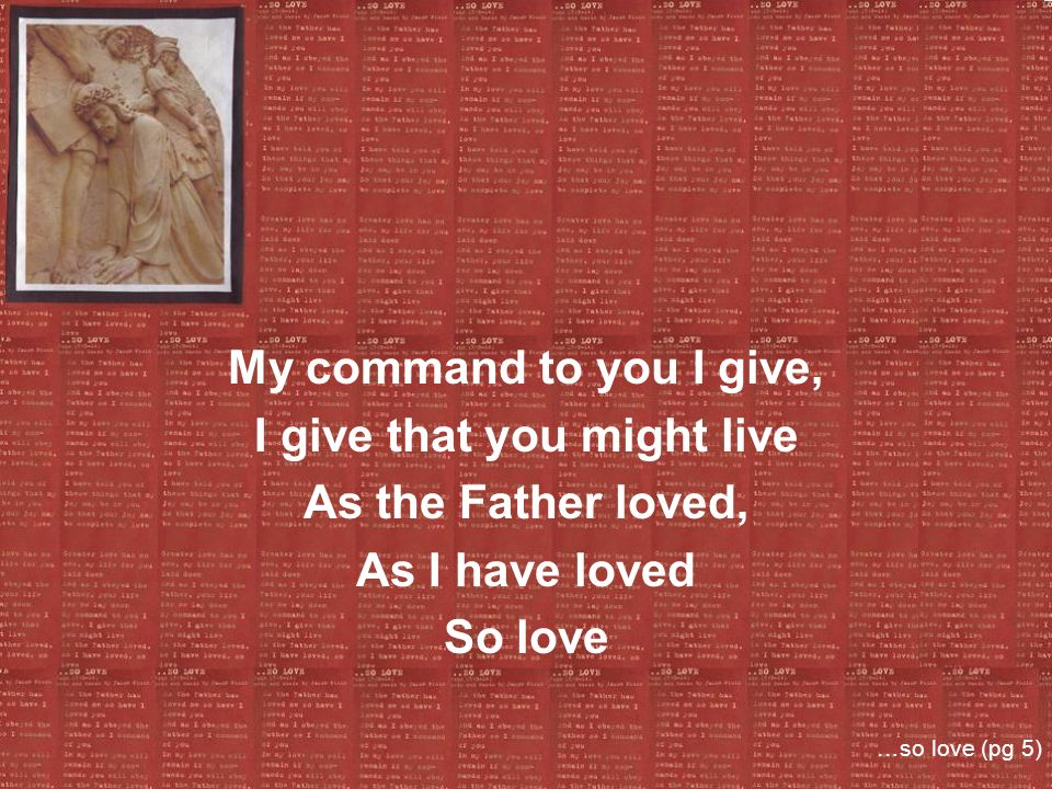 My command to you I give, I give that you might live As the Father loved, As I have loved So love …so love (pg 5)