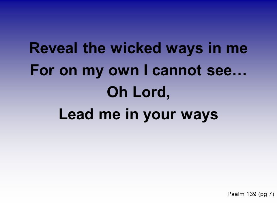 Reveal the wicked ways in me For on my own I cannot see… Oh Lord, Lead me in your ways Psalm 139 (pg 7)