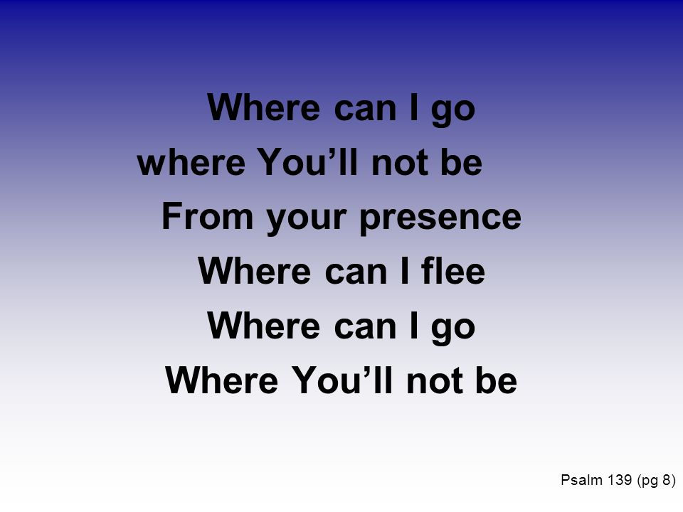 Where can I go where Youll not be From your presence Where can I flee Where can I go Where Youll not be Psalm 139 (pg 8)