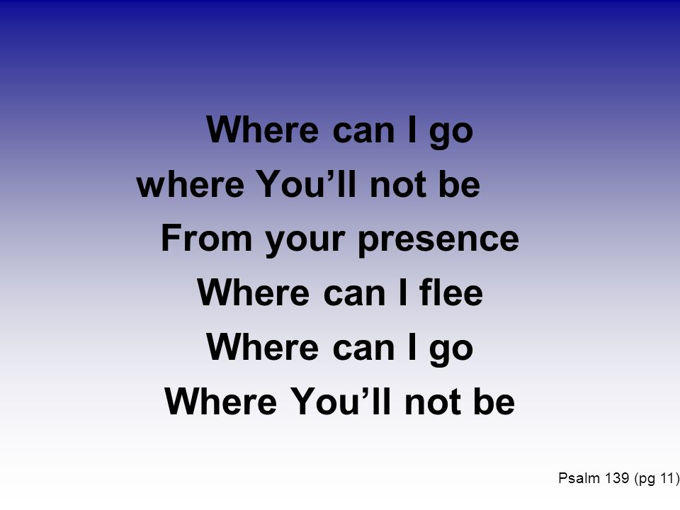 Where can I go where Youll not be From your presence Where can I flee Where can I go Where Youll not be Psalm 139 (pg 11)