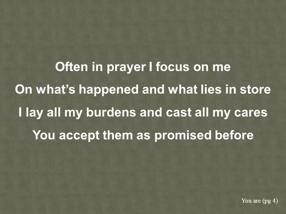 Often in prayer I focus on me On whats happened and what lies in store I lay all my burdens and cast all my cares You accept them as promised before Y