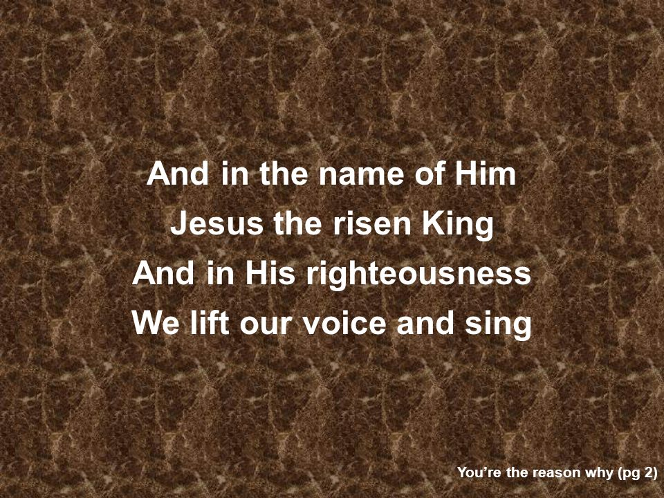 And in the name of Him Jesus the risen King And in His righteousness We lift our voice and sing Youre the reason why (pg 2)