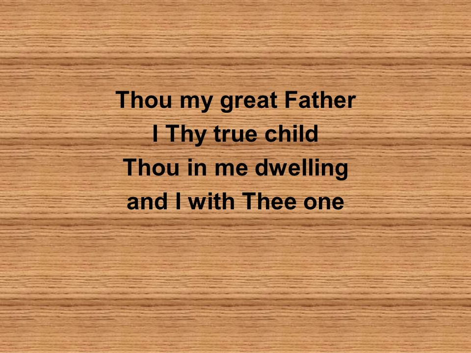 Thou my great Father I Thy true child Thou in me dwelling and I with Thee one