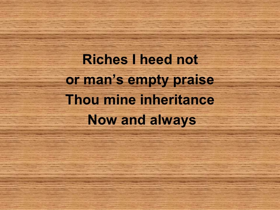 Riches I heed not or mans empty praise Thou mine inheritance Now and always
