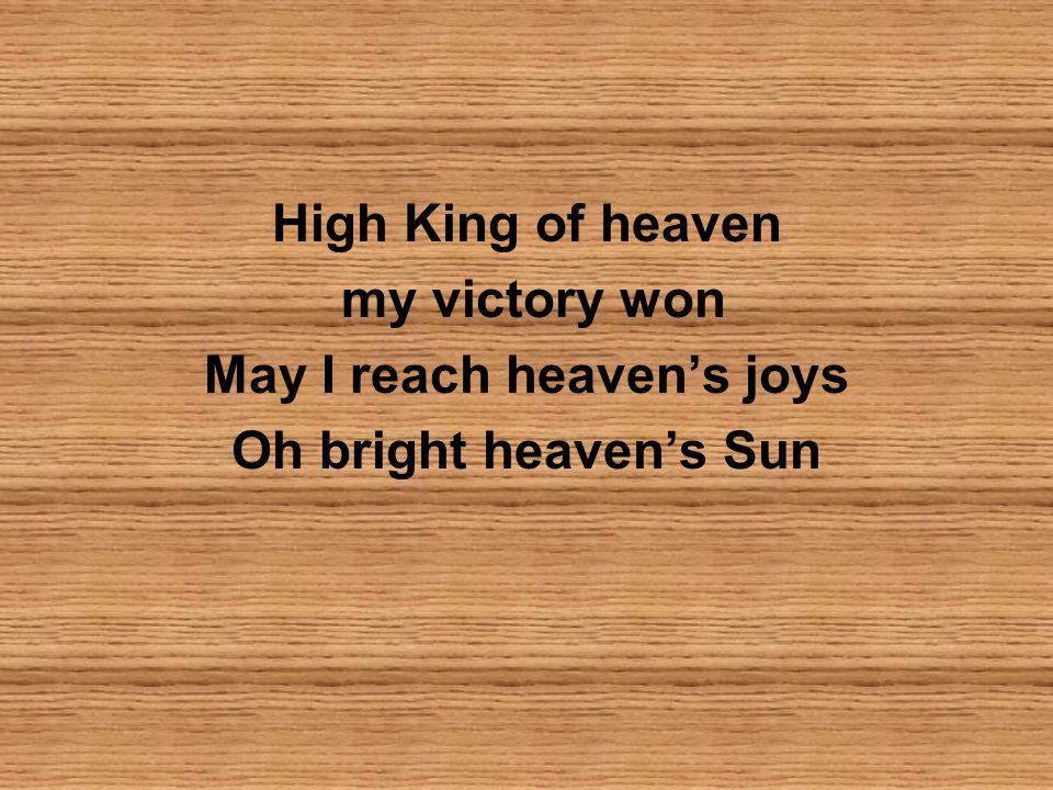 High King of heaven my victory won May I reach heavens joys Oh bright heavens Sun