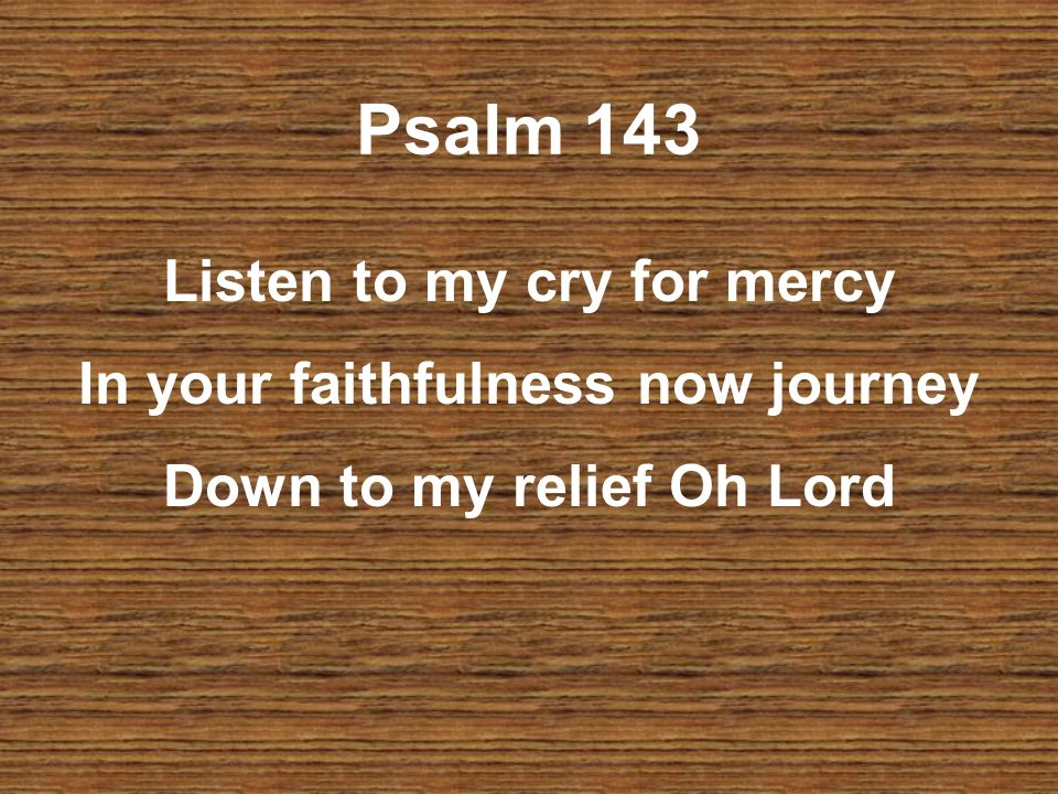 Psalm 143 Listen to my cry for mercy In your faithfulness now journey Down to my relief Oh Lord