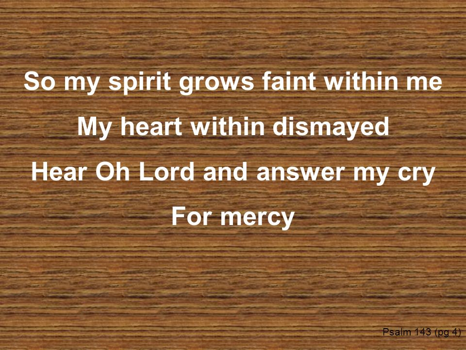 So my spirit grows faint within me My heart within dismayed Hear Oh Lord and answer my cry For mercy Psalm 143 (pg 4)