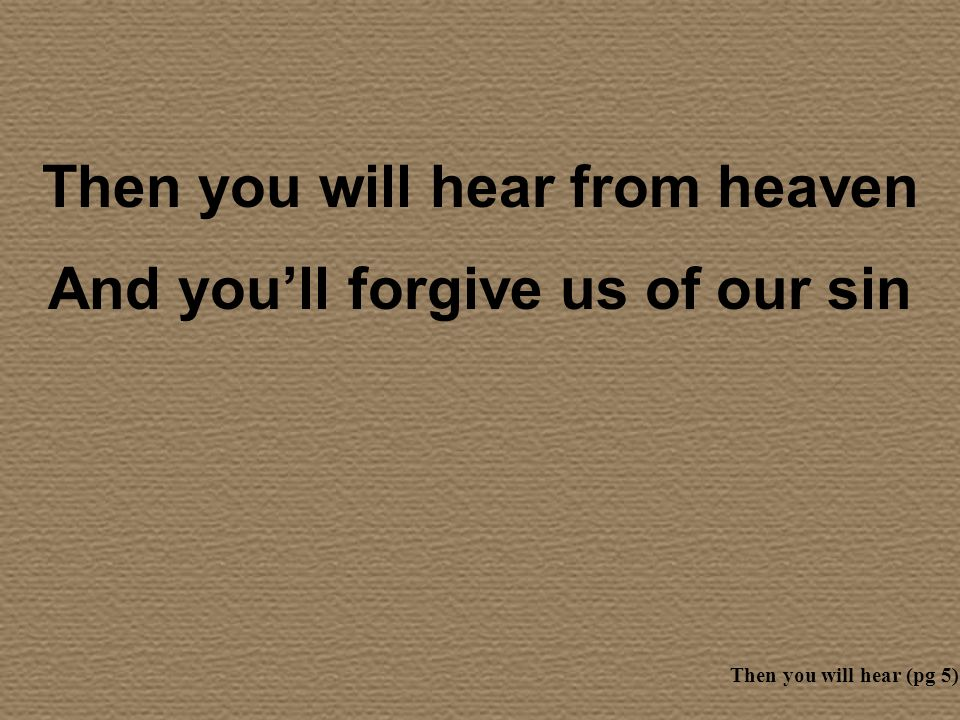 Then you will hear from heaven And youll forgive us of our sin Then you will hear (pg 5)