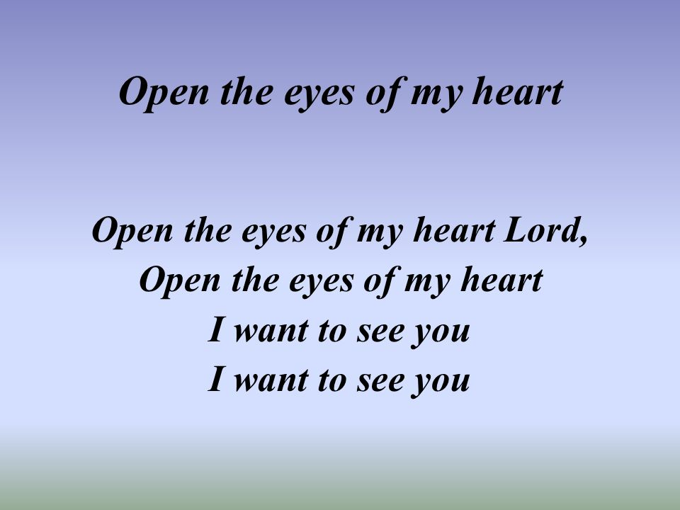 Open the eyes of my heart Open the eyes of my heart Lord, Open the eyes of my heart I want to see you