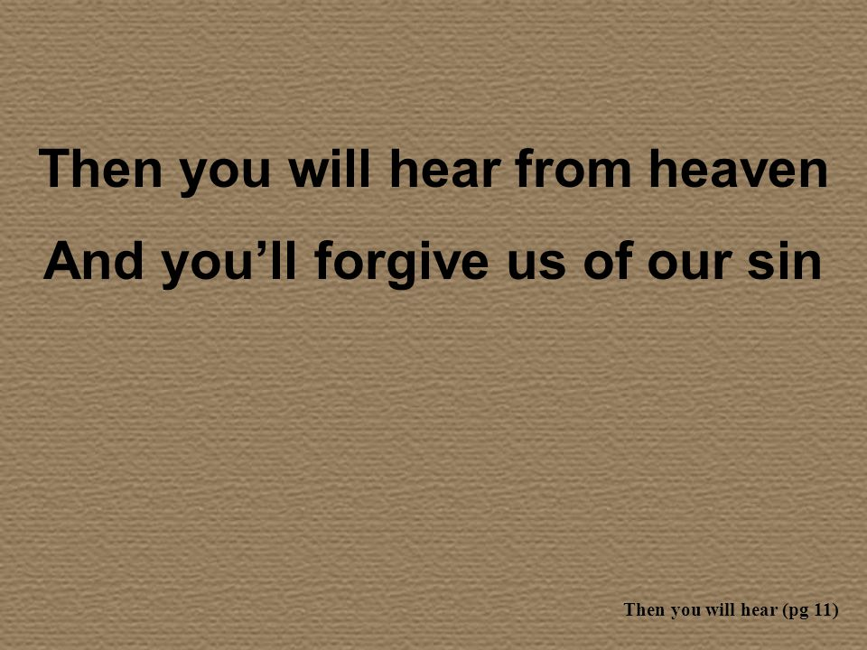 Then you will hear from heaven And youll forgive us of our sin Then you will hear (pg 11)