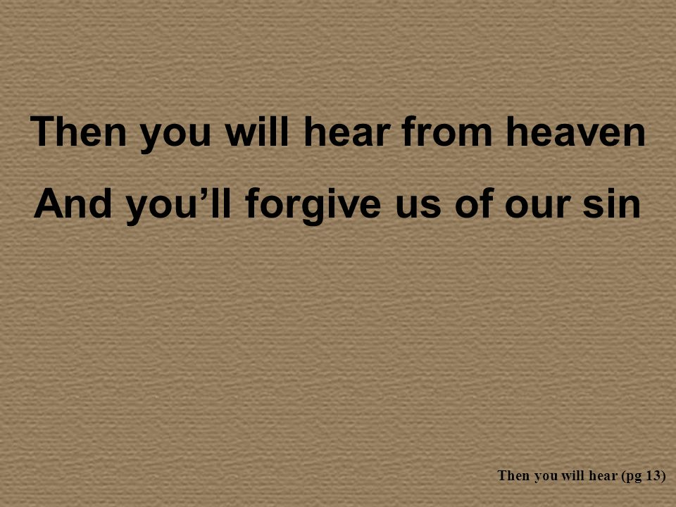 Then you will hear from heaven And youll forgive us of our sin Then you will hear (pg 13)