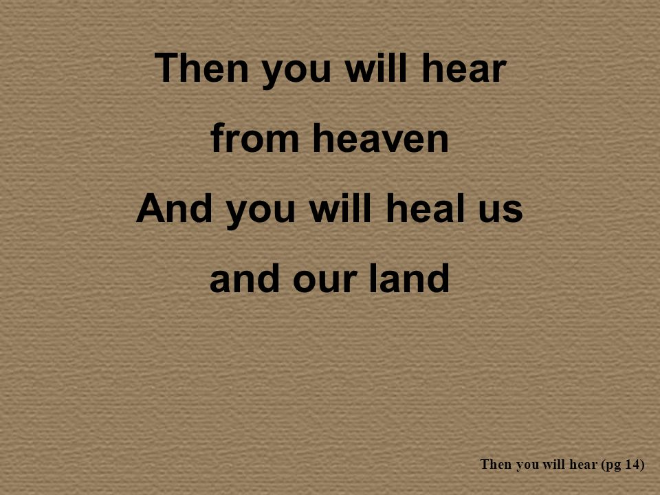 Then you will hear from heaven And you will heal us and our land Then you will hear (pg 14)
