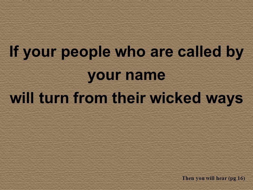 If your people who are called by your name will turn from their wicked ways Then you will hear (pg 16)