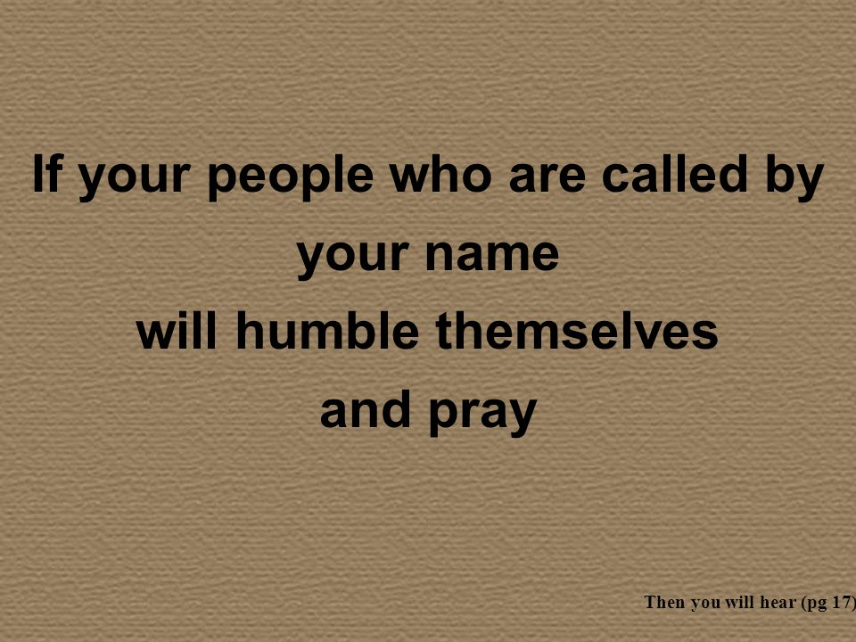 If your people who are called by your name will humble themselves and pray Then you will hear (pg 17)