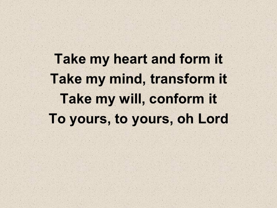 Take my heart and form it Take my mind, transform it Take my will, conform it To yours, to yours, oh Lord