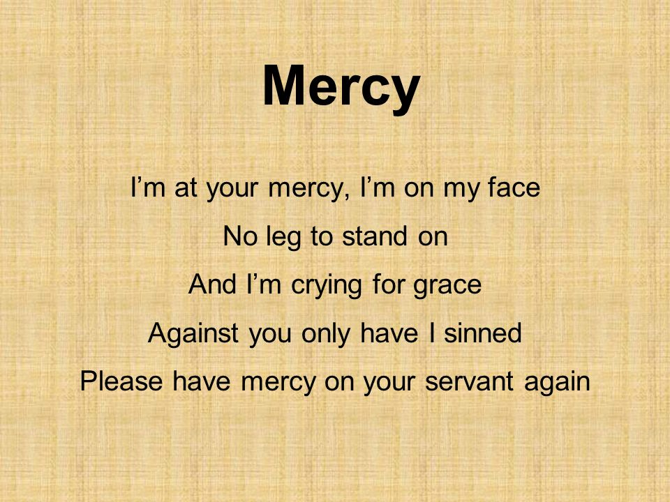 Mercy Im at your mercy, Im on my face No leg to stand on And Im crying for grace Against you only have I sinned Please have mercy on your servant agai