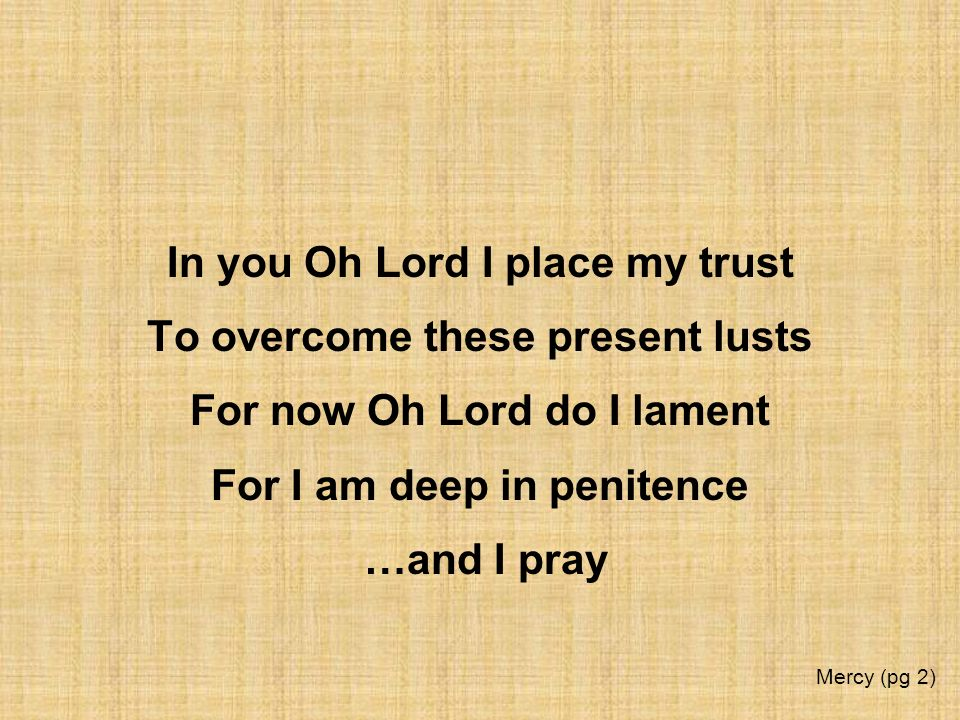 In you Oh Lord I place my trust To overcome these present lusts For now Oh Lord do I lament For I am deep in penitence …and I pray Mercy (pg 2)