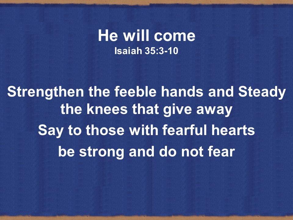 He will come Isaiah 35:3-10 Strengthen the feeble hands and Steady the knees that give away Say to those with fearful hearts be strong and do not fear