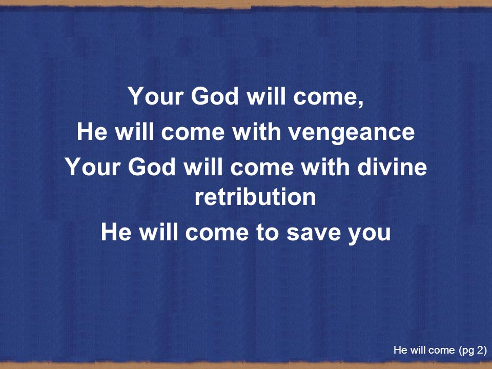 Your God will come, He will come with vengeance Your God will come with divine retribution He will come to save you He will come (pg 2)